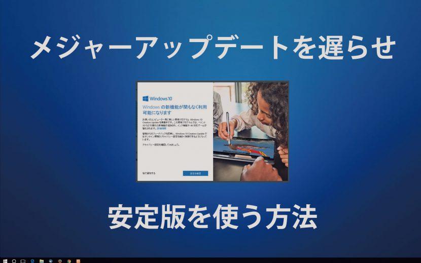 Windows10のメジャーアップデートの適用を遅らせ安定板を使おう